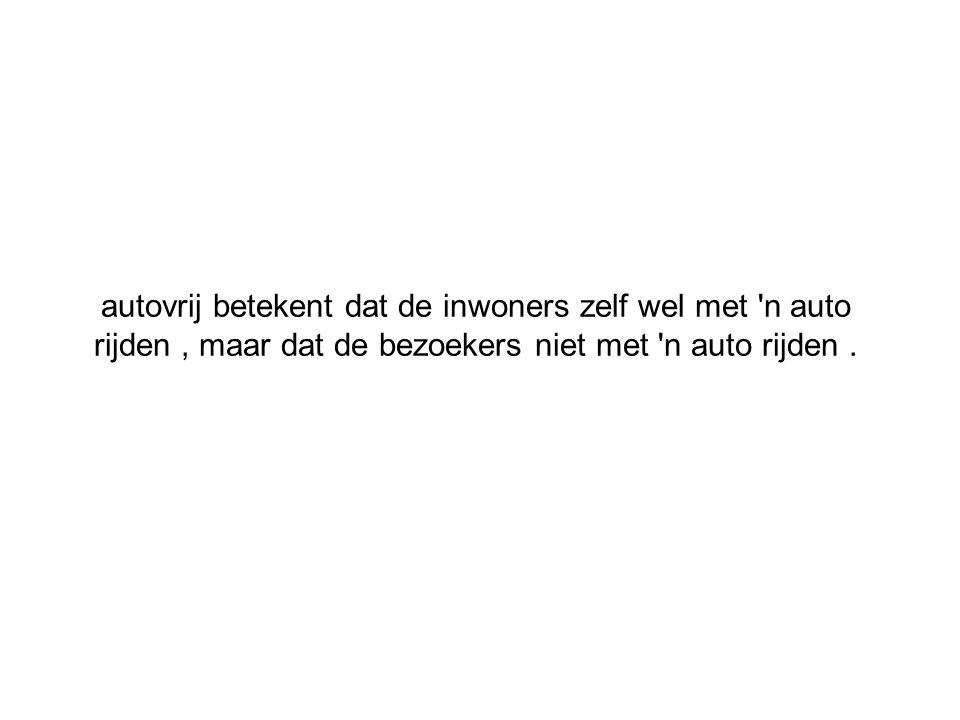 autovrij betekent dat de inwoners zelf wel met 'n auto rijden, maar dat de bezoekers niet met 'n auto rijden.