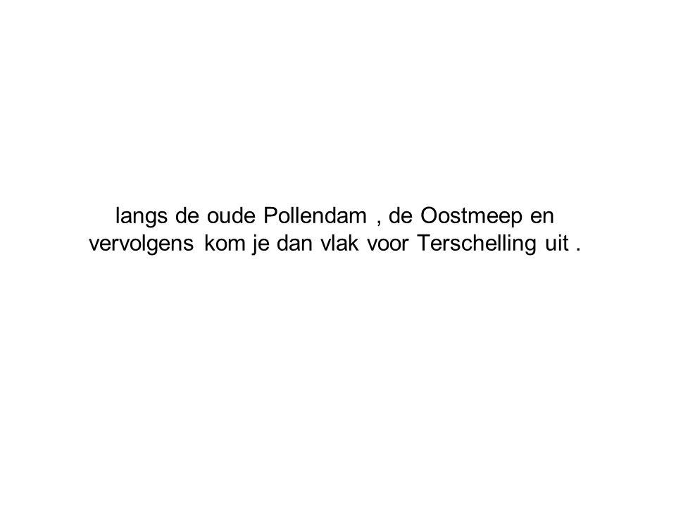 langs de oude Pollendam, de Oostmeep en vervolgens kom je dan vlak voor Terschelling uit.
