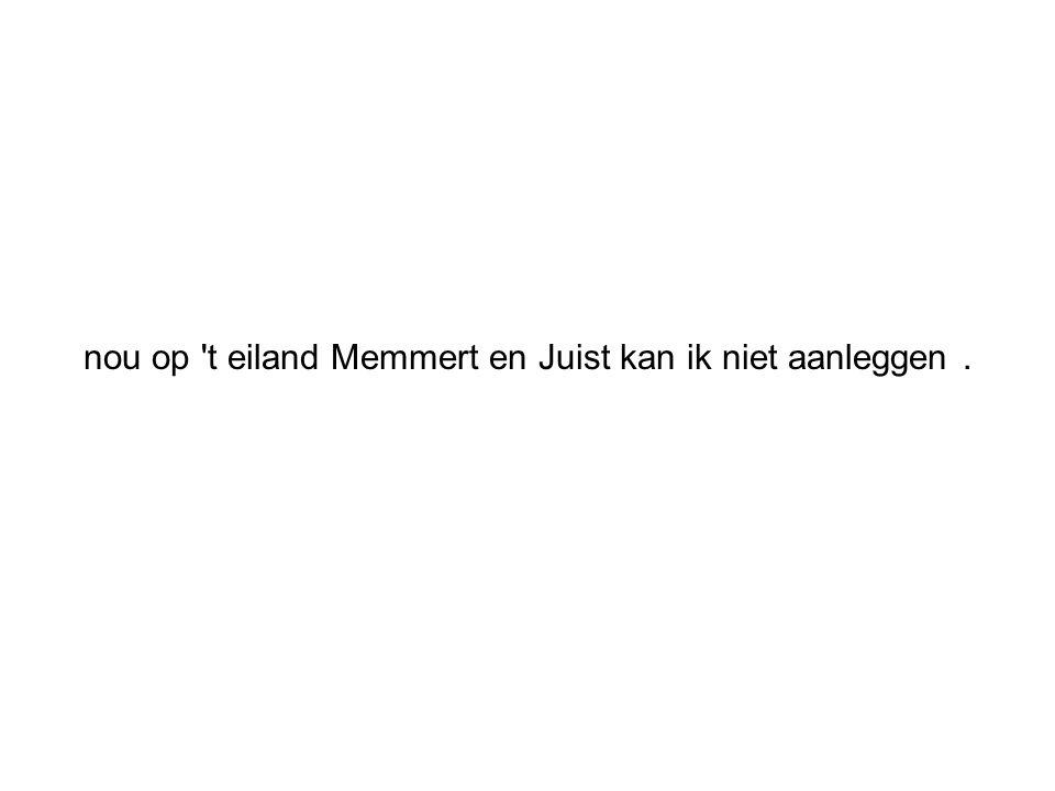 nou op 't eiland Memmert en Juist kan ik niet aanleggen.
