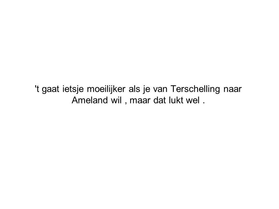 't gaat ietsje moeilijker als je van Terschelling naar Ameland wil, maar dat lukt wel.