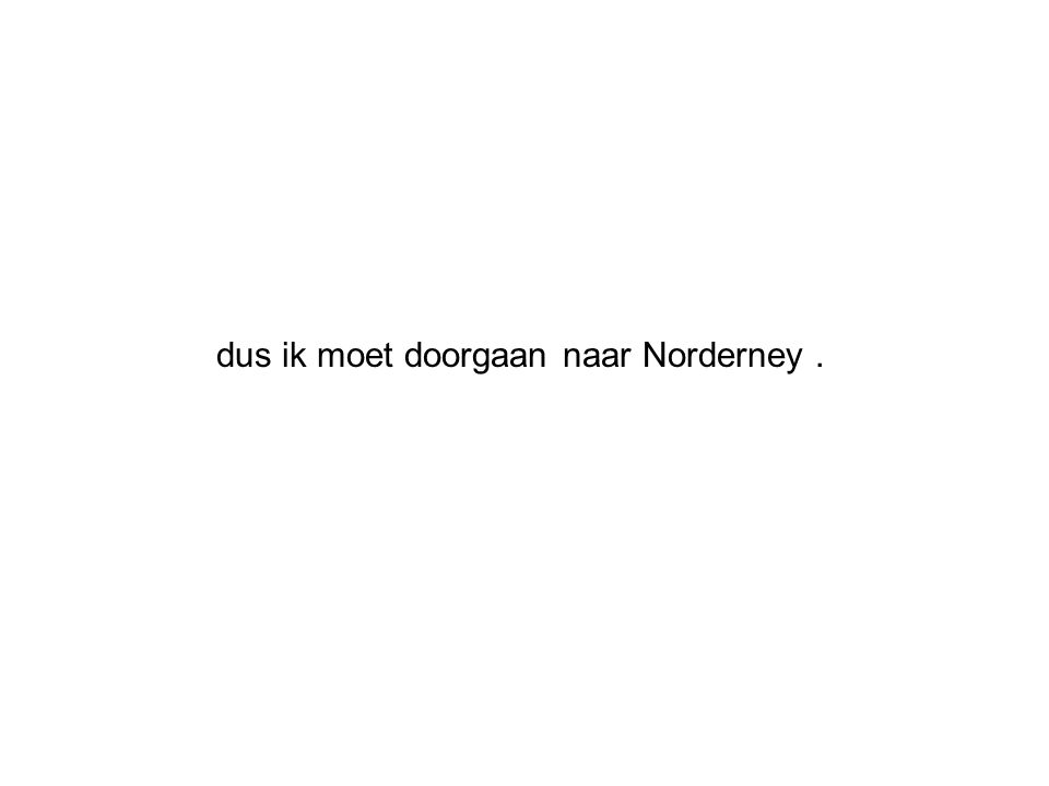 dus ik moet doorgaan naar Norderney.