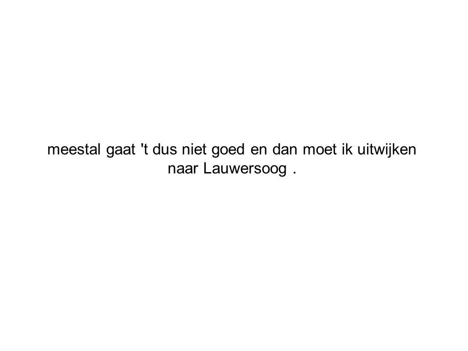 meestal gaat 't dus niet goed en dan moet ik uitwijken naar Lauwersoog.