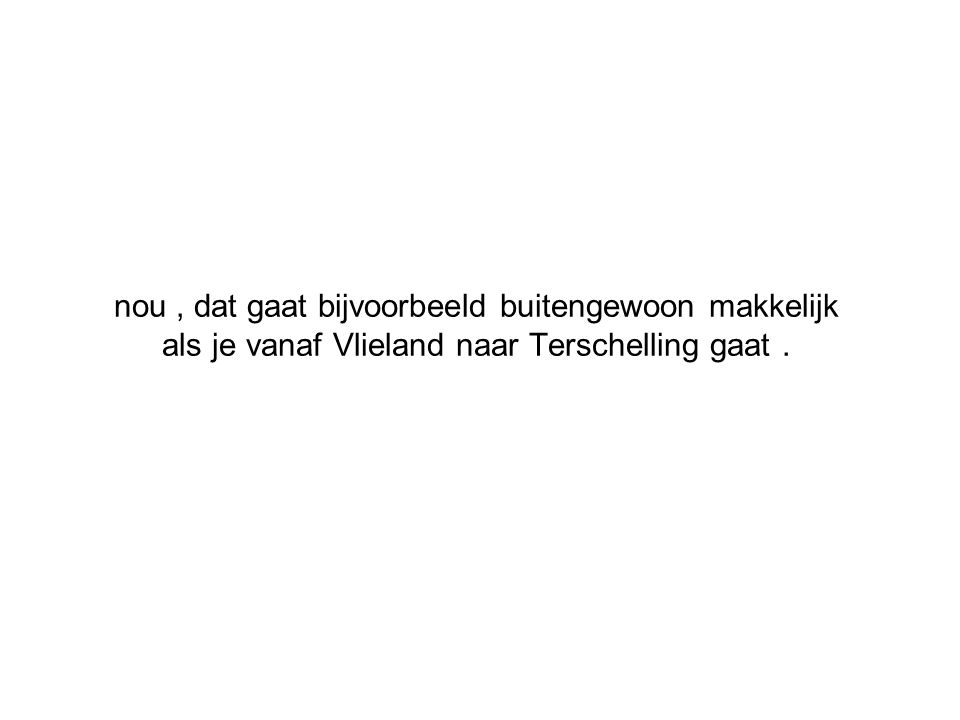 nou, dat gaat bijvoorbeeld buitengewoon makkelijk als je vanaf Vlieland naar Terschelling gaat.