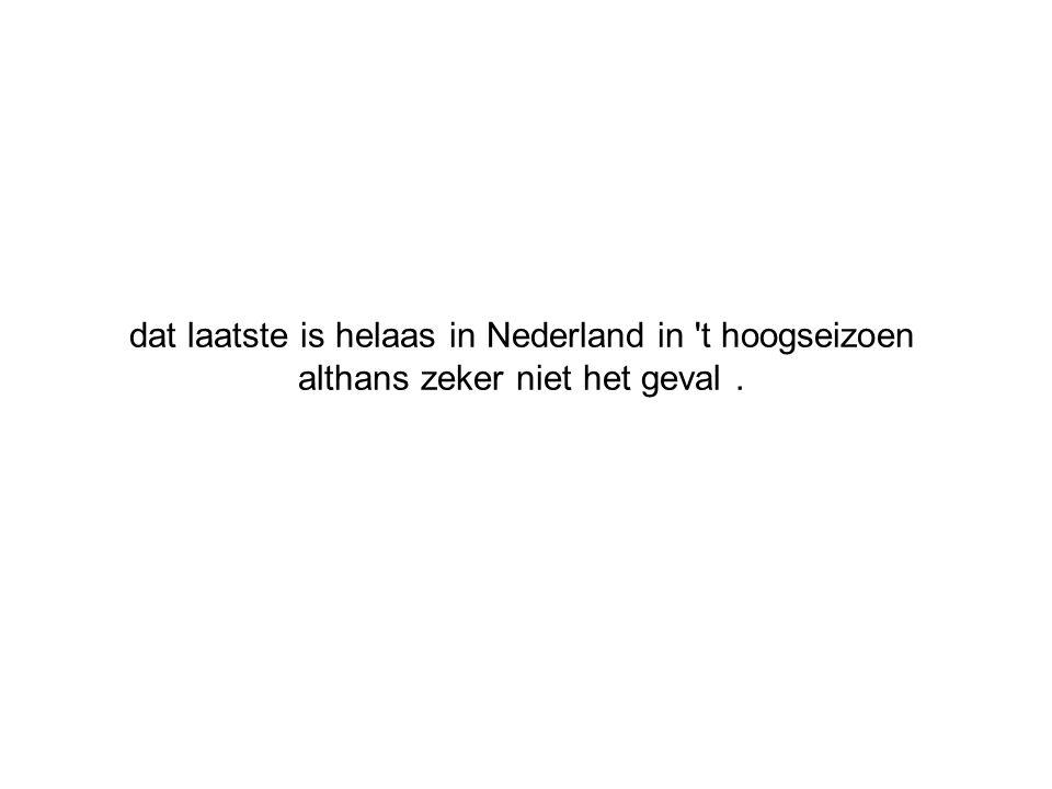 dat laatste is helaas in Nederland in 't hoogseizoen althans zeker niet het geval.