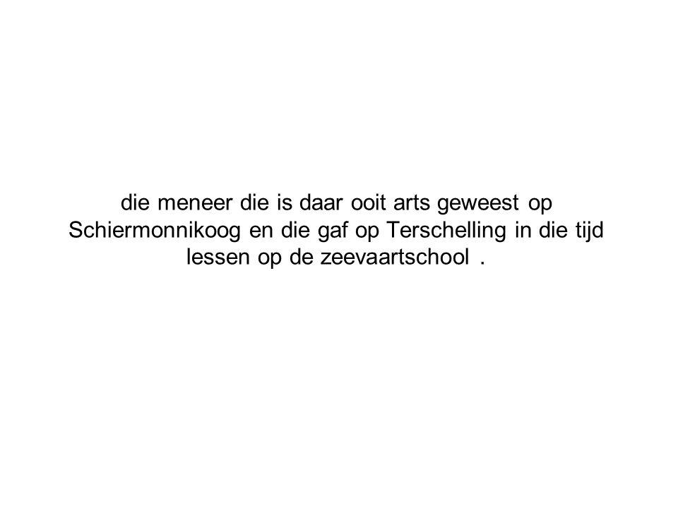 die meneer die is daar ooit arts geweest op Schiermonnikoog en die gaf op Terschelling in die tijd lessen op de zeevaartschool.