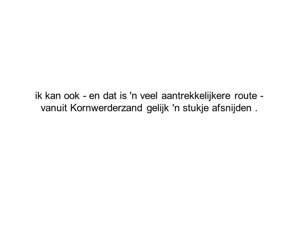ik kan ook - en dat is 'n veel aantrekkelijkere route - vanuit Kornwerderzand gelijk 'n stukje afsnijden.