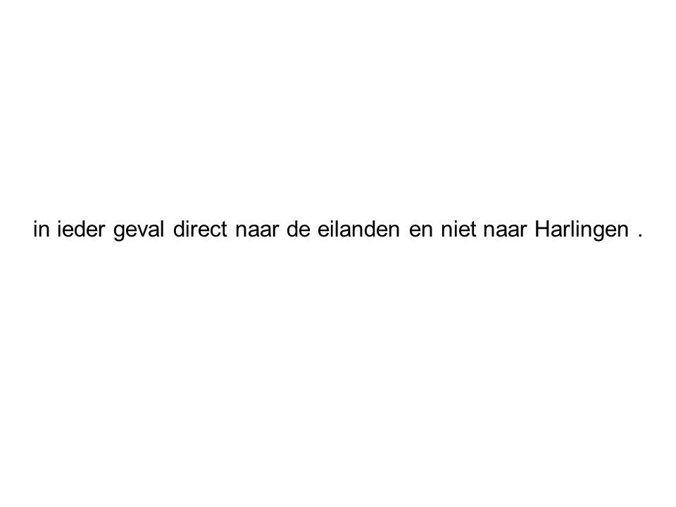 in ieder geval direct naar de eilanden en niet naar Harlingen.