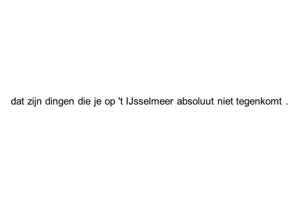 dat zijn dingen die je op 't IJsselmeer absoluut niet tegenkomt.