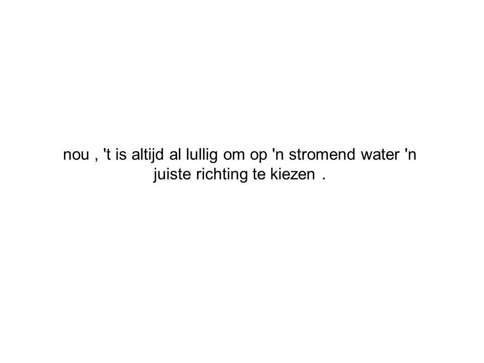 nou, 't is altijd al lullig om op 'n stromend water 'n juiste richting te kiezen.