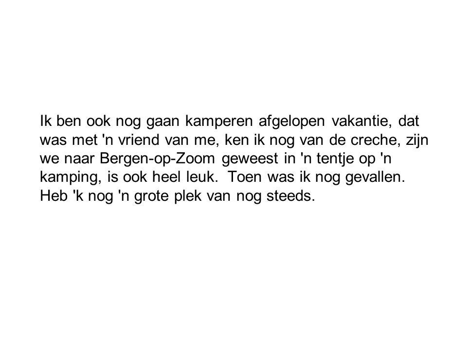 Ik ben ook nog gaan kamperen afgelopen vakantie, dat was met n vriend van me, ken ik nog van de creche, zijn we naar Bergen-op-Zoom geweest in n tentje op n kamping, is ook heel leuk.