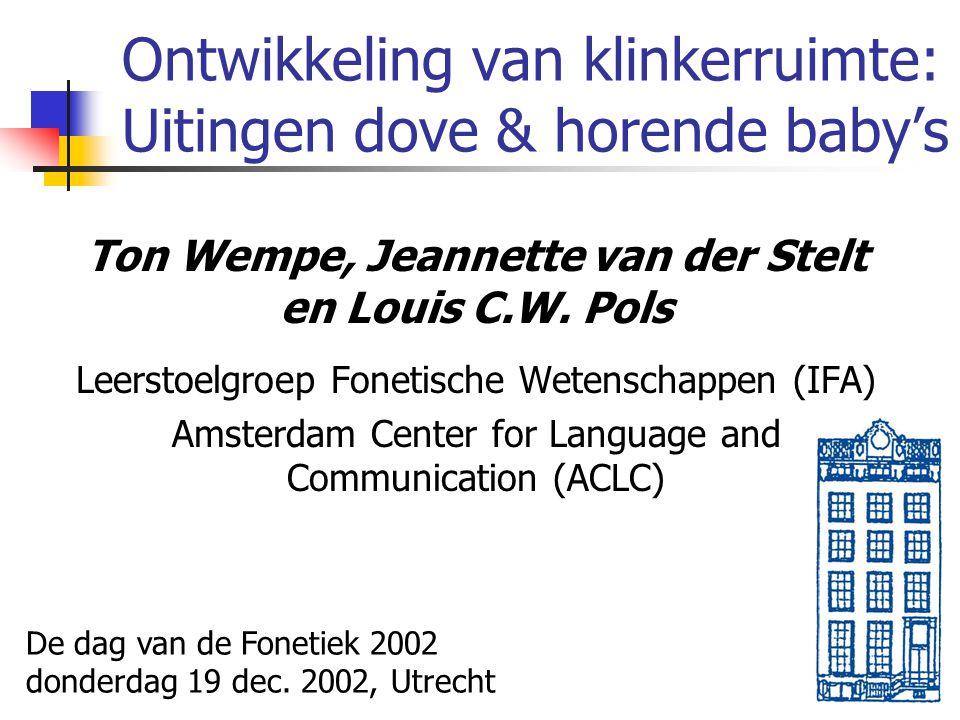 Ontwikkeling van klinkerruimte: Uitingen dove & horende baby's Ton Wempe, Jeannette van der Stelt en Louis C.W. Pols Leerstoelgroep Fonetische Wetensc
