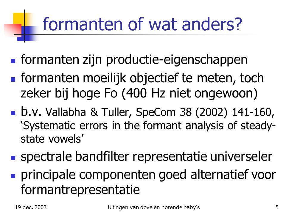 19 dec. 2002Uitingen van dove en horende baby's5 formanten of wat anders? formanten zijn productie-eigenschappen formanten moeilijk objectief te meten