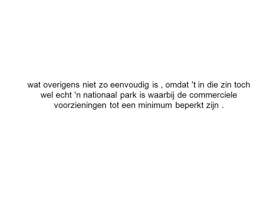 wat overigens niet zo eenvoudig is, omdat t in die zin toch wel echt n nationaal park is waarbij de commerciele voorzieningen tot een minimum beperkt zijn.