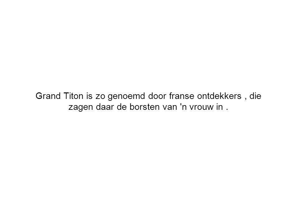 Grand Titon is zo genoemd door franse ontdekkers, die zagen daar de borsten van n vrouw in.