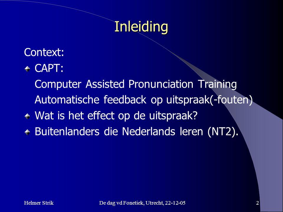 Helmer StrikDe dag vd Fonetiek, Utrecht, 22-12-052 Inleiding Context: CAPT: Computer Assisted Pronunciation Training Automatische feedback op uitspraak(-fouten) Wat is het effect op de uitspraak.