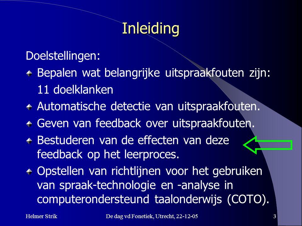 Helmer StrikDe dag vd Fonetiek, Utrecht, 22-12-053 Inleiding Doelstellingen: Bepalen wat belangrijke uitspraakfouten zijn: 11 doelklanken Automatische detectie van uitspraakfouten.