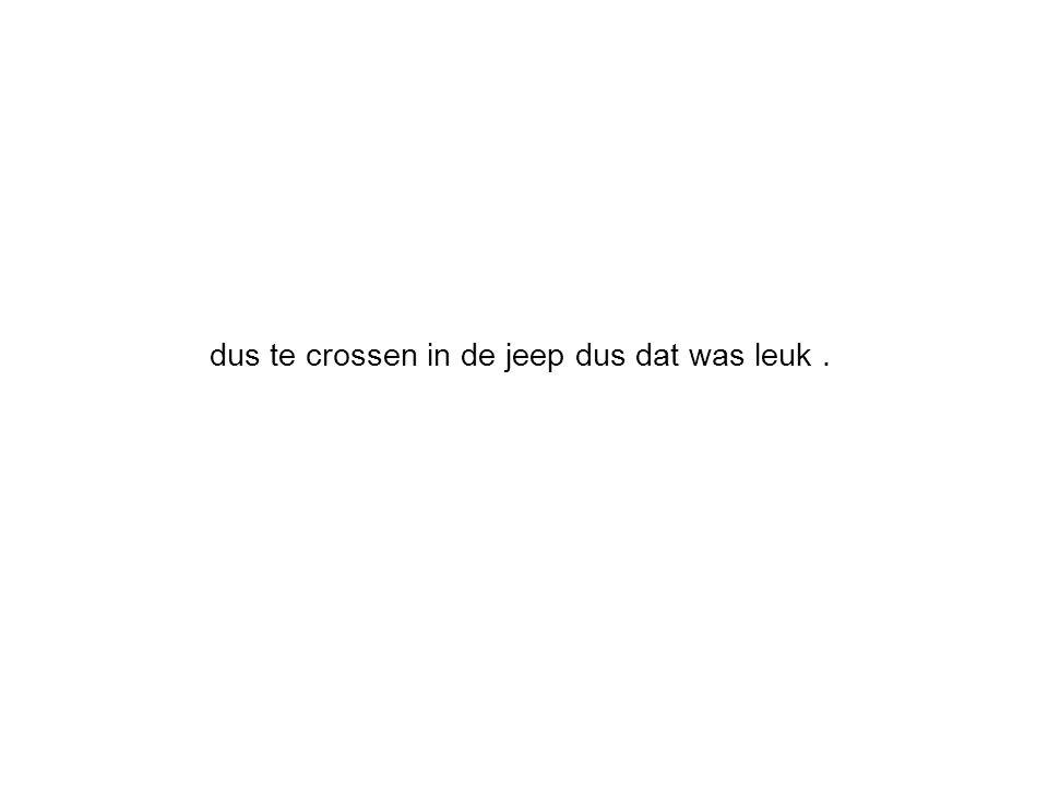 dus te crossen in de jeep dus dat was leuk.