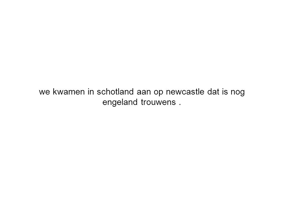 we kwamen in schotland aan op newcastle dat is nog engeland trouwens.