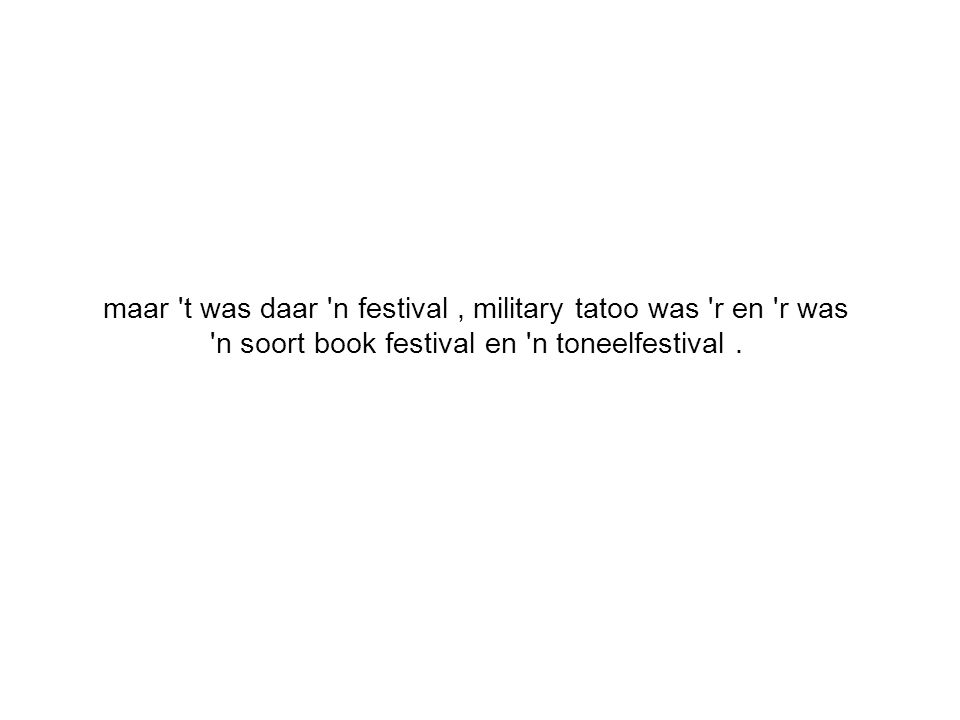maar t was daar n festival, military tatoo was r en r was n soort book festival en n toneelfestival.
