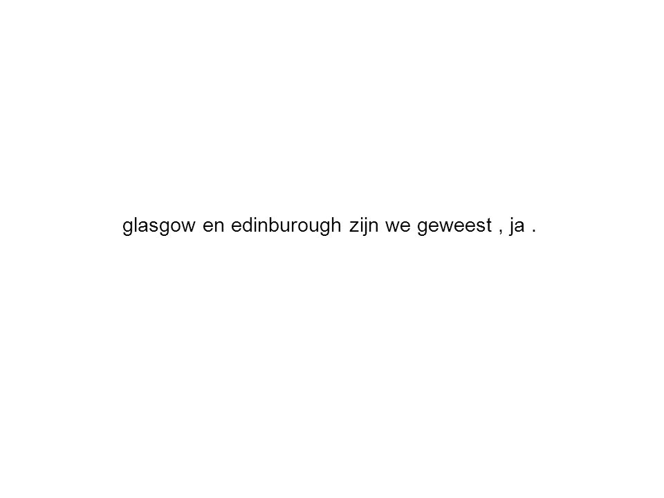glasgow en edinburough zijn we geweest, ja.