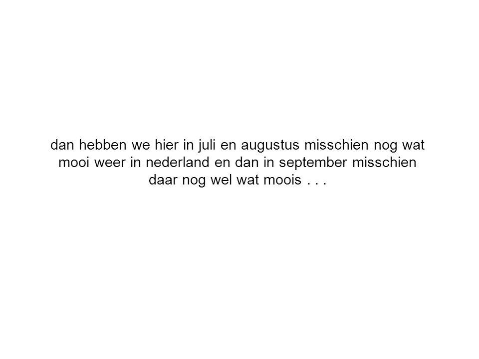 dan hebben we hier in juli en augustus misschien nog wat mooi weer in nederland en dan in september misschien daar nog wel wat moois...