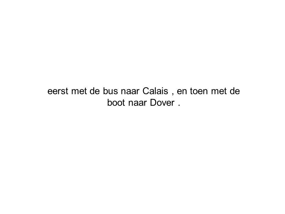 eerst met de bus naar Calais, en toen met de boot naar Dover.