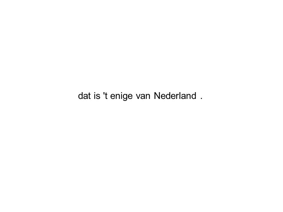 dat is t enige van Nederland.