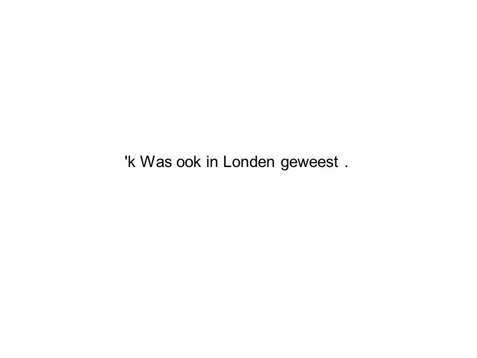 k Was ook in Londen geweest.
