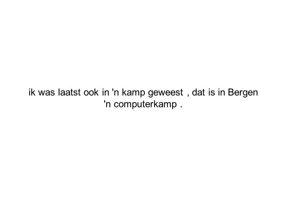 ik was laatst ook in n kamp geweest, dat is in Bergen n computerkamp.
