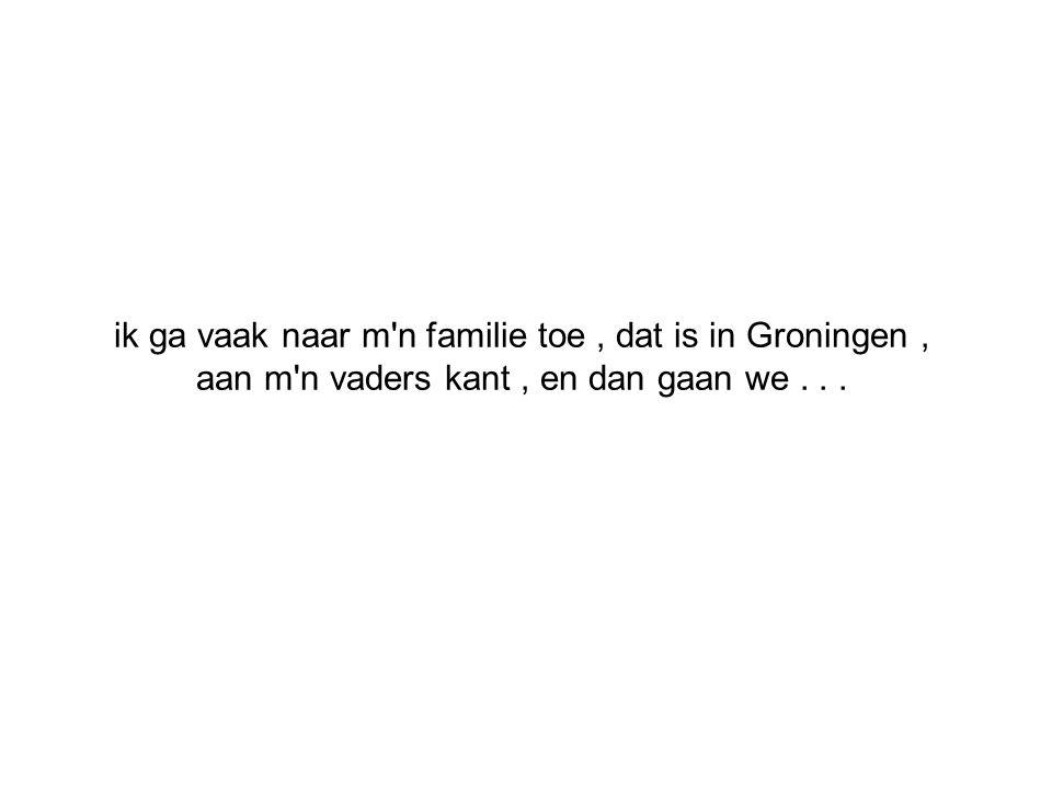ik ga vaak naar m n familie toe, dat is in Groningen, aan m n vaders kant, en dan gaan we...