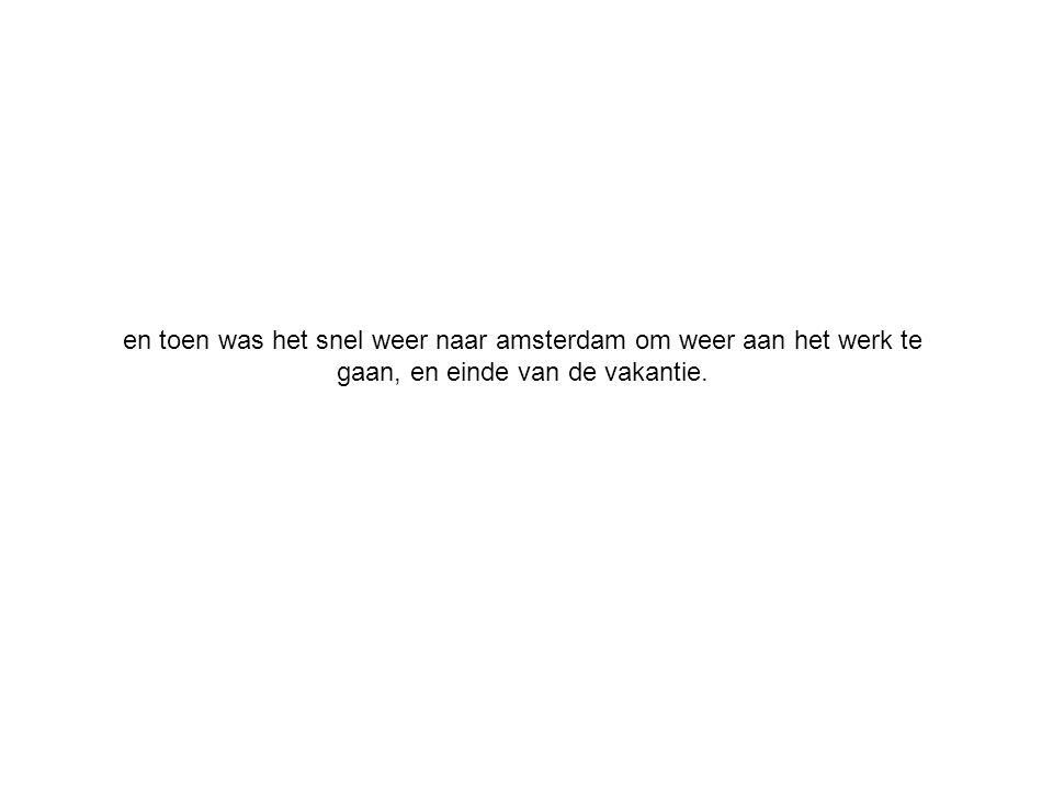 en toen was het snel weer naar amsterdam om weer aan het werk te gaan, en einde van de vakantie.