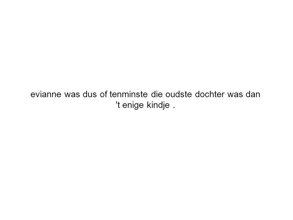 evianne was dus of tenminste die oudste dochter was dan 't enige kindje.