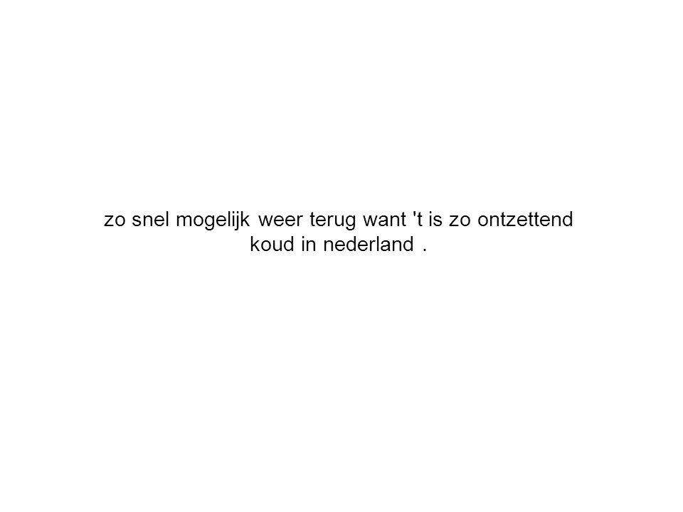 zo snel mogelijk weer terug want 't is zo ontzettend koud in nederland.
