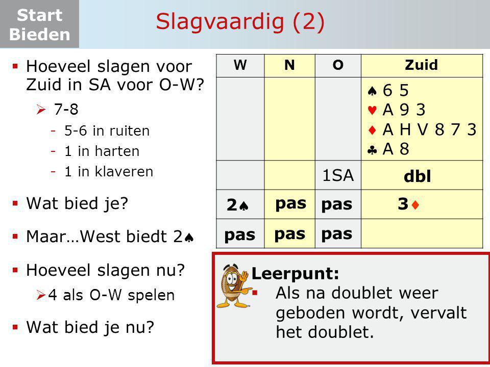 Start Bieden W NOZuid    1SA ? dbl 6 5 A 9 3 A H V 8 7 3 A 8 Slagvaardig (2) Leerpunt:  Als na doublet weer geboden wordt, vervalt het doublet. 