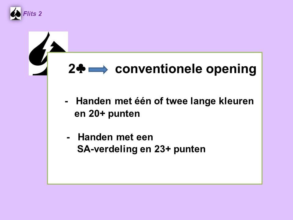 2 ♣ conventionele opening - Handen met één of twee lange kleuren en 20+ punten - Handen met een SA-verdeling en 23+ punten Flits 2