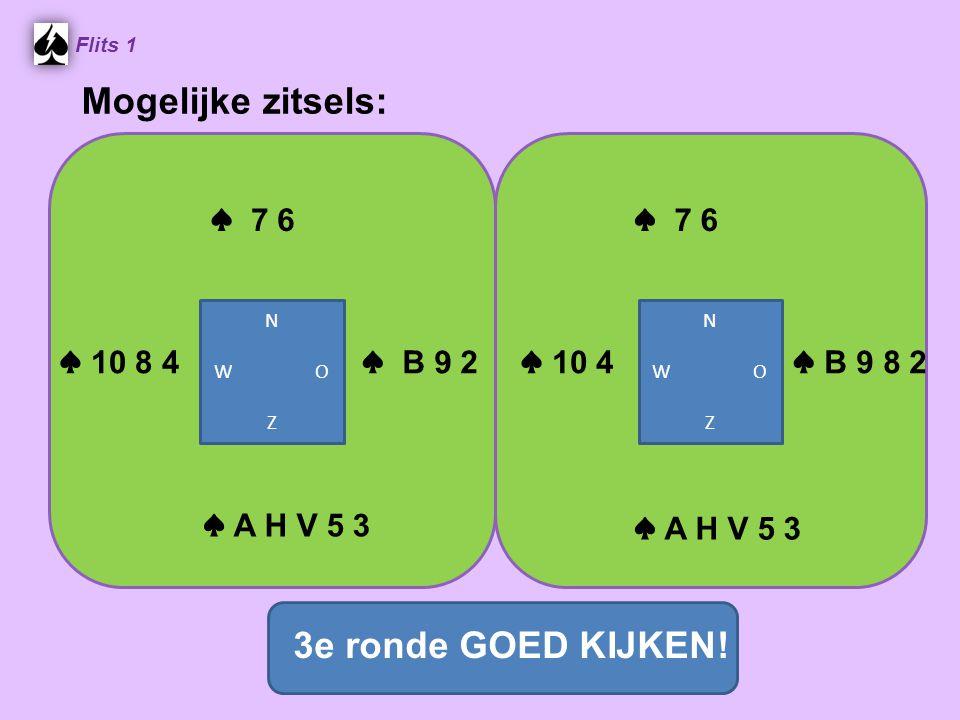 ♠ 7 6 Flits 1 ♠ B 9 2 ♠ 10 8 4 ♠ A H V 5 3 Mogelijke zitsels: ♠ 7 6 ♠ 10 4 ♠ B 9 8 2 ♠ A H V 5 3 N W O Z N W O Z 3e ronde GOED KIJKEN!