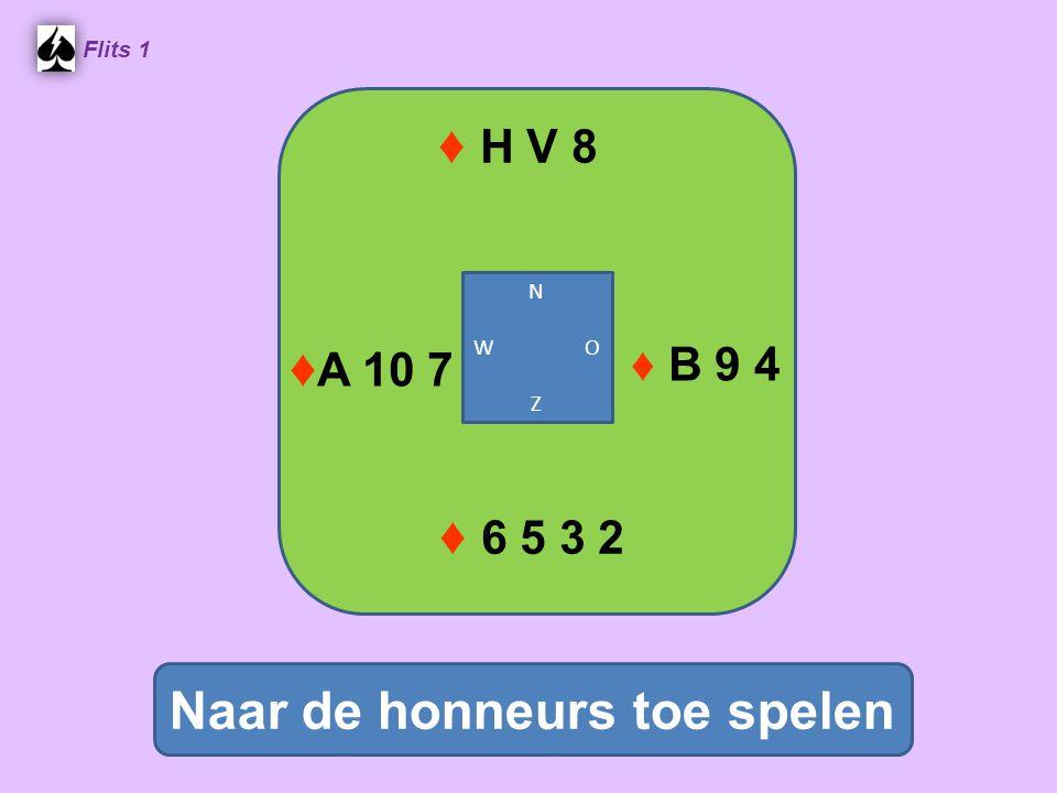 ♦ H V 8 Flits 1 Naar de honneurs toe spelen ♦ 6 5 3 2 N W O Z ♦ A 10 7 ♦ B 9 4