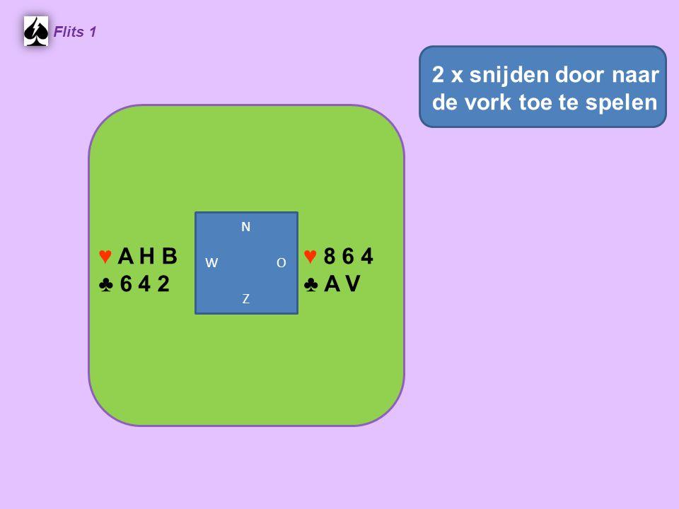 Flits 1 ♥ 8 6 4 ♣ A V ♥ A H B ♣ 6 4 2 2 x snijden door naar de vork toe te spelen N W O Z