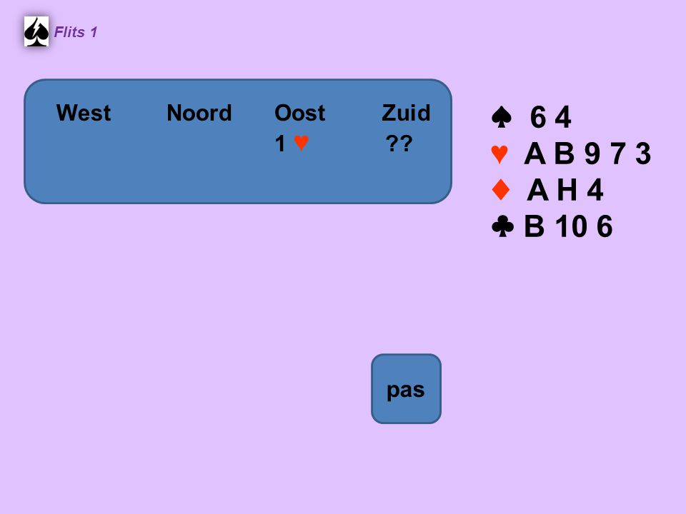 Flits 1 ♠ 6 4 ♥ A B 9 7 3 ♦ A H 4 ♣ B 10 6 WestNoordOostZuid 1 ♥ ?? pas