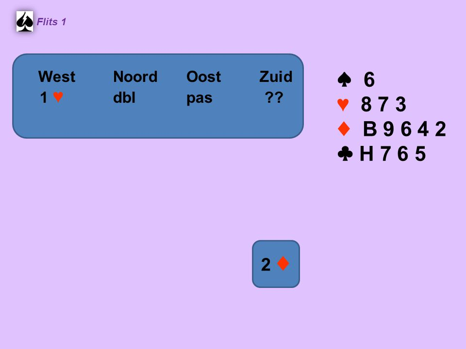Flits 1 ♠ 6 ♥ 8 7 3 ♦ B 9 6 4 2 ♣ H 7 6 5 WestNoordOostZuid 1 ♥ dblpas ?? 2 ♦2 ♦