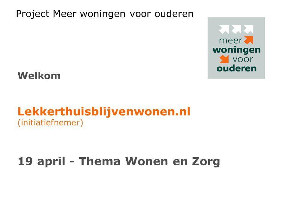 Project Meer woningen voor ouderen Welkom Lekkerthuisblijvenwonen.nl (initiatiefnemer) 19 april - Thema Wonen en Zorg