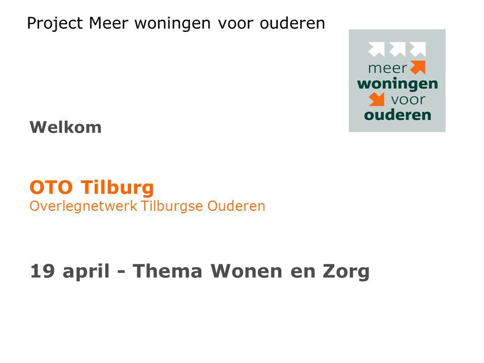 Project Meer woningen voor ouderen Welkom OTO Tilburg Overlegnetwerk Tilburgse Ouderen 19 april - Thema Wonen en Zorg