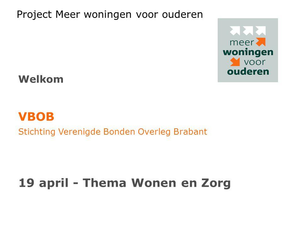 Project Meer woningen voor ouderen Welkom VBOB Stichting Verenigde Bonden Overleg Brabant 19 april - Thema Wonen en Zorg