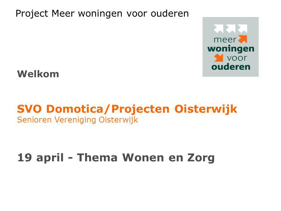 Project Meer woningen voor ouderen Welkom SVO Domotica/Projecten Oisterwijk Senioren Vereniging Oisterwijk 19 april - Thema Wonen en Zorg