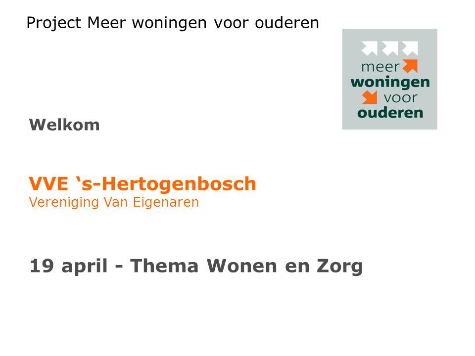 Project Meer woningen voor ouderen Welkom VVE 's-Hertogenbosch Vereniging Van Eigenaren 19 april - Thema Wonen en Zorg