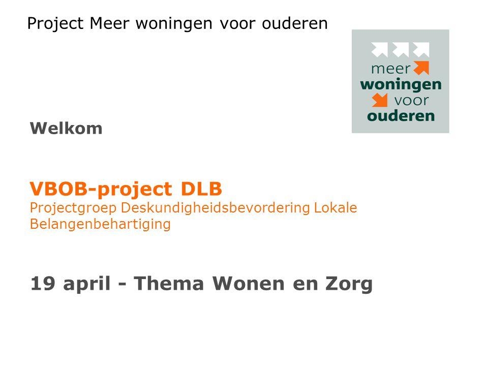 Project Meer woningen voor ouderen Welkom VBOB-project DLB Projectgroep Deskundigheidsbevordering Lokale Belangenbehartiging 19 april - Thema Wonen en