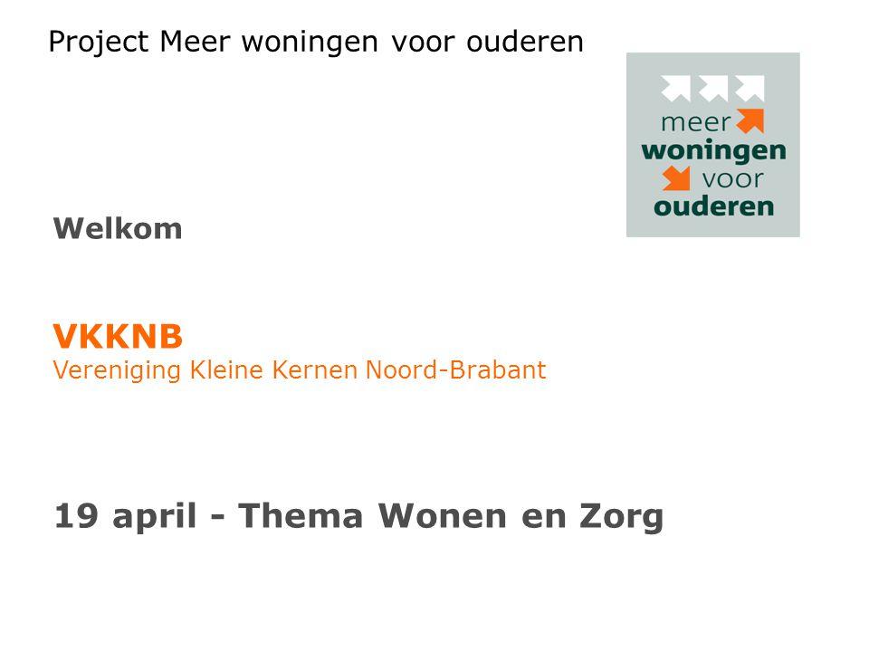 Project Meer woningen voor ouderen Welkom VKKNB Vereniging Kleine Kernen Noord-Brabant 19 april - Thema Wonen en Zorg