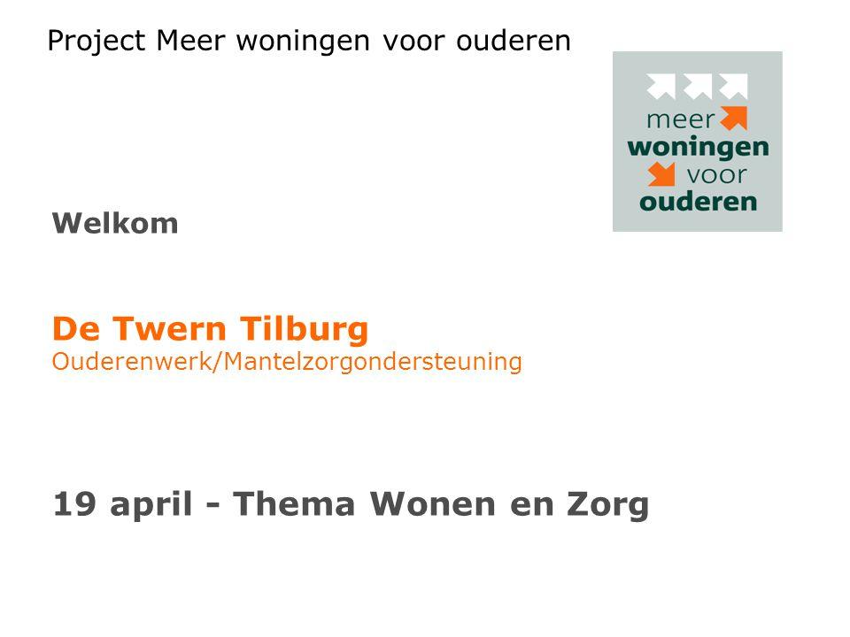 Project Meer woningen voor ouderen Welkom De Twern Tilburg Ouderenwerk/Mantelzorgondersteuning 19 april - Thema Wonen en Zorg