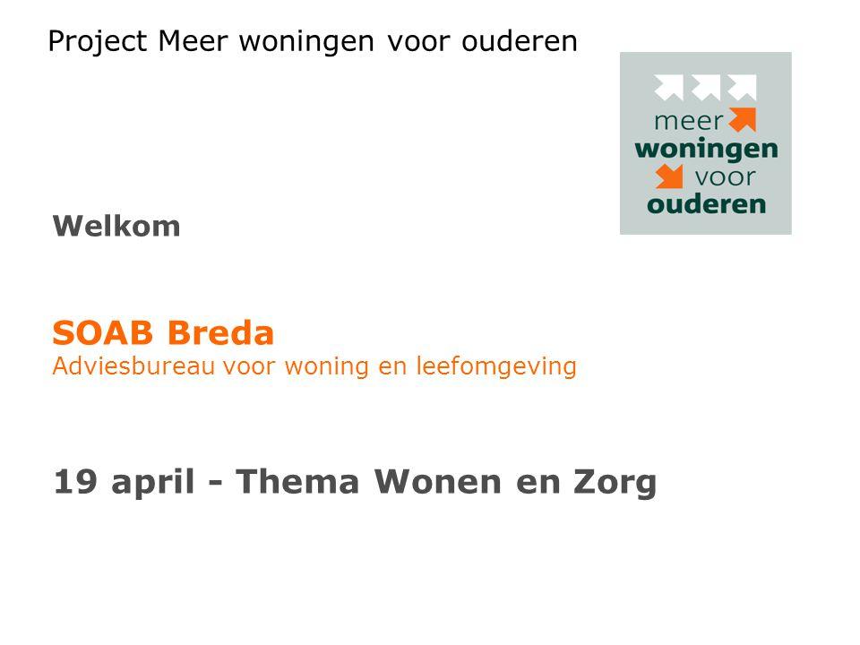 Project Meer woningen voor ouderen Welkom SOAB Breda Adviesbureau voor woning en leefomgeving 19 april - Thema Wonen en Zorg