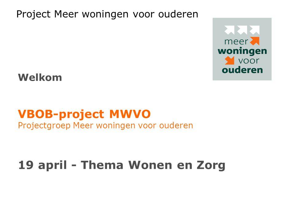 Project Meer woningen voor ouderen Welkom VBOB-project MWVO Projectgroep Meer woningen voor ouderen 19 april - Thema Wonen en Zorg